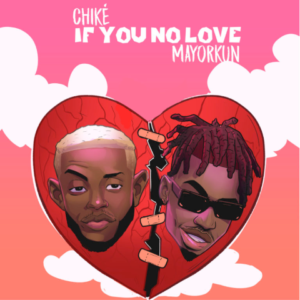 Chike - If You No Love Ft. Mayorkun (Audio Mp3) Download