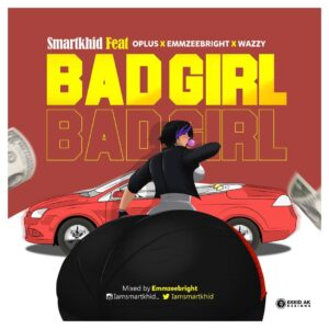 Smartkhid Ft. Oplus x Emmzee Bright & Wazzy - Bad Girl MP3 DOWNLOAD