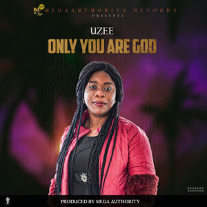 Uzee – Only You Are God MP3 DOWNLOAD
